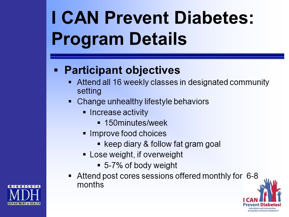 I CAN Prevent Diabetes: Program Details  Participant objectives  Attend all 16 weekly classes in designated community setting  Change unhealthy lifestyle behaviors  Increase activity  150minutes/week  Improve food choices  keep diary & follow fat gram goal  Lose weight, if overweight  5-7% of body weight  Attend post cores sessions offered monthly for 6-8 months