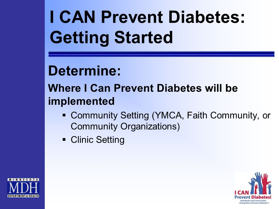 I CAN Prevent Diabetes: Getting Started Determine: Where I Can Prevent Diabetes will be implemented  Community Setting (YMCA, Faith Community, or Community Organizations)  Clinic Setting