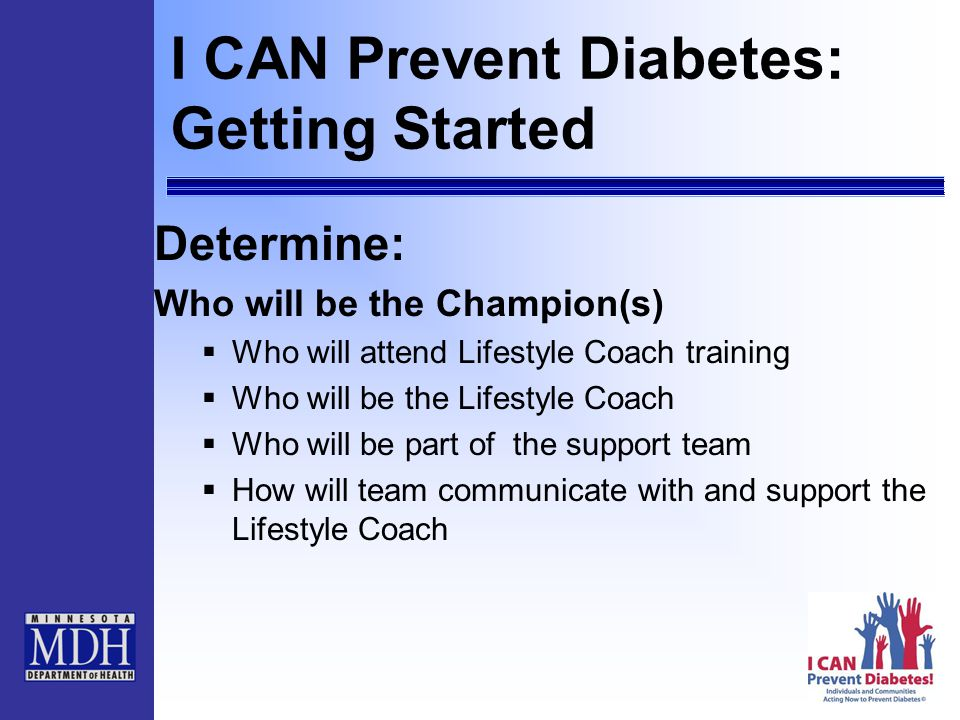 I CAN Prevent Diabetes: Getting Started Determine: Who will be the Champion(s)  Who will attend Lifestyle Coach training  Who will be the Lifestyle Coach  Who will be part of the support team  How will team communicate with and support the Lifestyle Coach