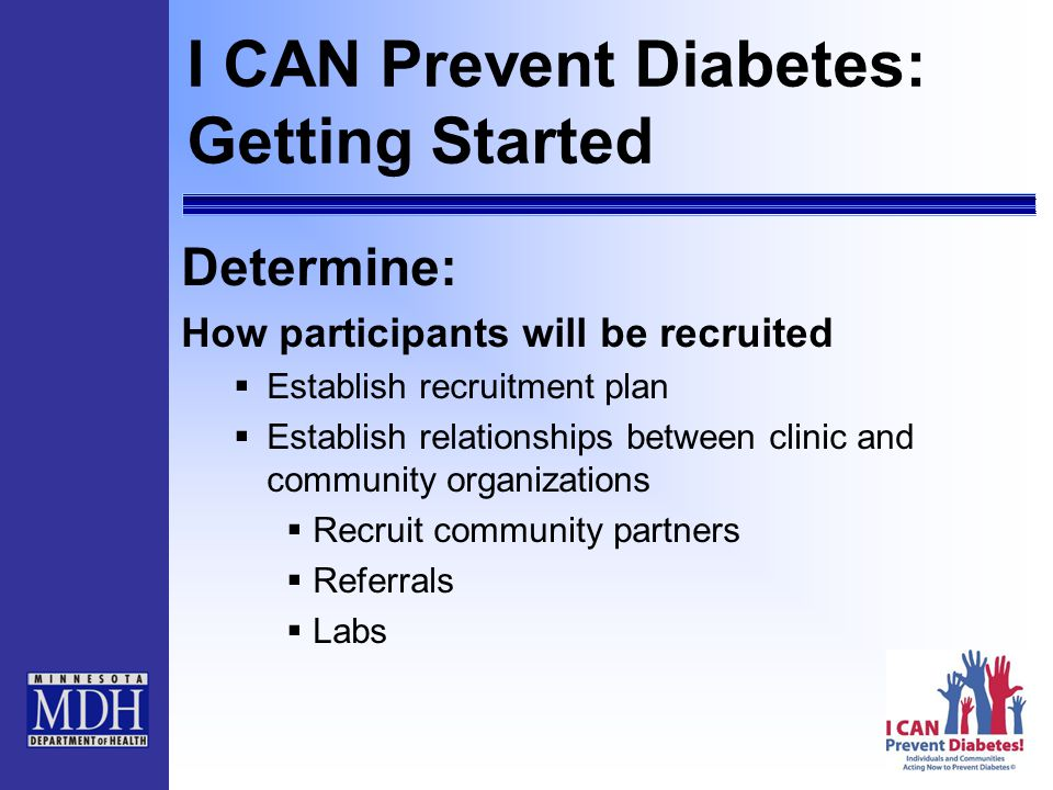 I CAN Prevent Diabetes: Getting Started Determine: How participants will be recruited  Establish recruitment plan  Establish relationships between clinic and community organizations  Recruit community partners  Referrals  Labs