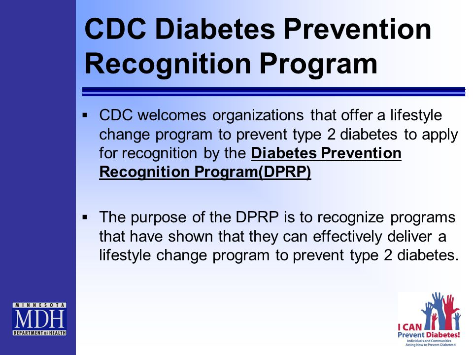 CDC Diabetes Prevention Recognition Program  CDC welcomes organizations that offer a lifestyle change program to prevent type 2 diabetes to apply for recognition by the Diabetes Prevention Recognition Program(DPRP)Diabetes Prevention Recognition Program(DPRP)  The purpose of the DPRP is to recognize programs that have shown that they can effectively deliver a lifestyle change program to prevent type 2 diabetes.