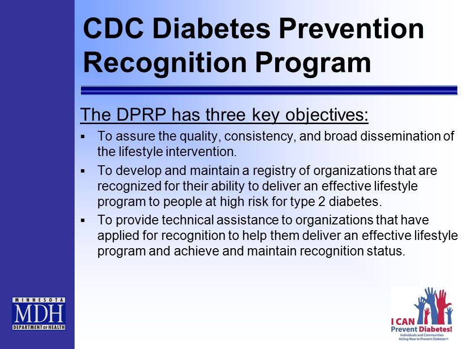 CDC Diabetes Prevention Recognition Program The DPRP has three key objectives:  To assure the quality, consistency, and broad dissemination of the lifestyle intervention.