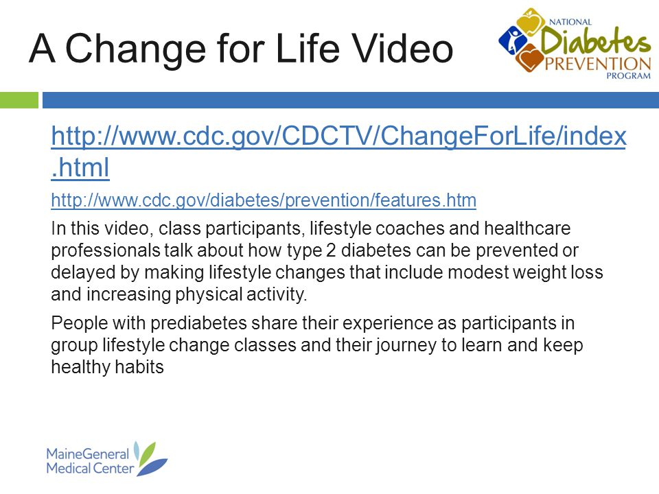 A Change for Life Video     In this video, class participants, lifestyle coaches and healthcare professionals talk about how type 2 diabetes can be prevented or delayed by making lifestyle changes that include modest weight loss and increasing physical activity.