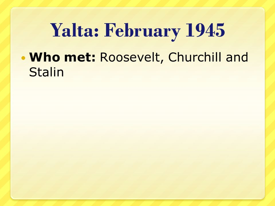 Yalta: February 1945 Who met: Roosevelt, Churchill and Stalin