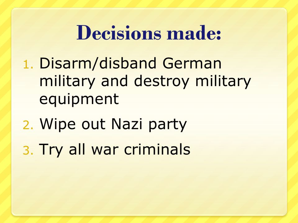 Decisions made: 1. Disarm/disband German military and destroy military equipment 2.