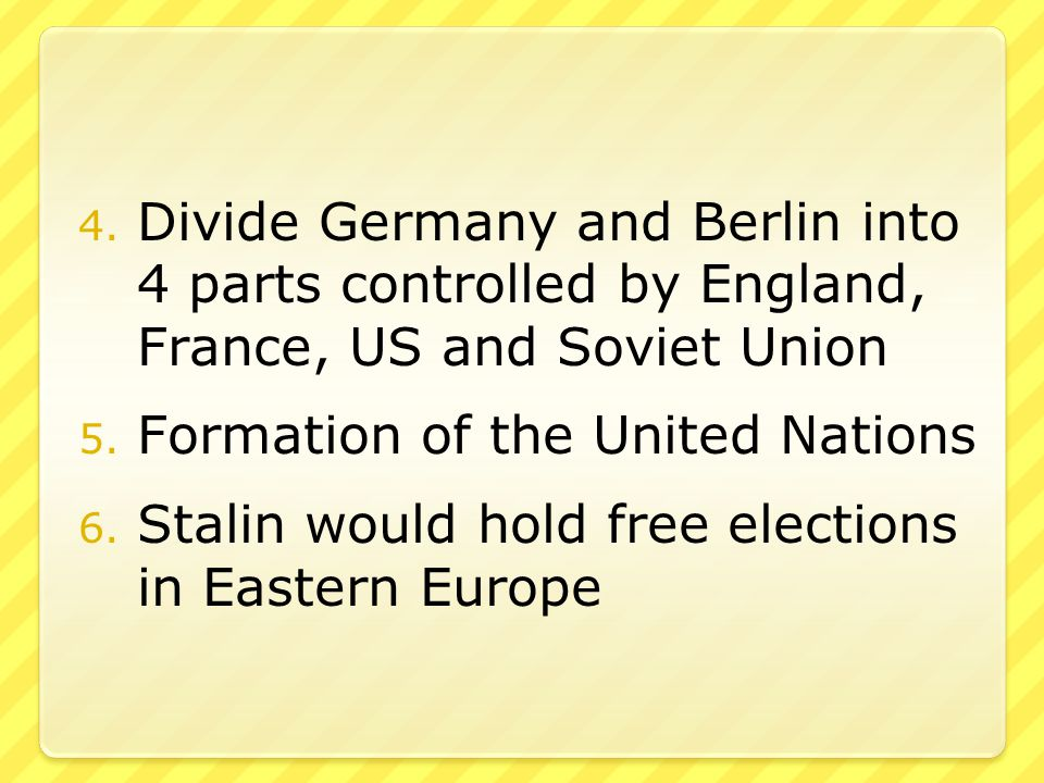 4. Divide Germany and Berlin into 4 parts controlled by England, France, US and Soviet Union 5.