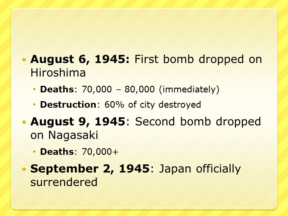 August 6, 1945: First bomb dropped on Hiroshima  Deaths: 70,000 – 80,000 (immediately)  Destruction: 60% of city destroyed August 9, 1945: Second bomb dropped on Nagasaki  Deaths: 70,000+ September 2, 1945: Japan officially surrendered