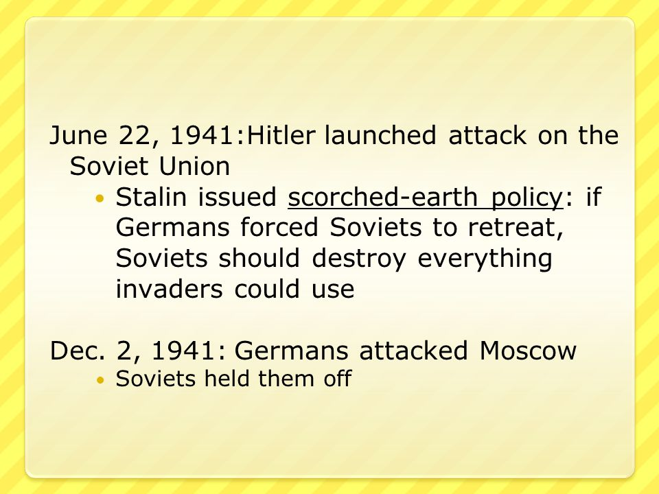 June 22, 1941:Hitler launched attack on the Soviet Union Stalin issued scorched-earth policy: if Germans forced Soviets to retreat, Soviets should destroy everything invaders could use Dec.