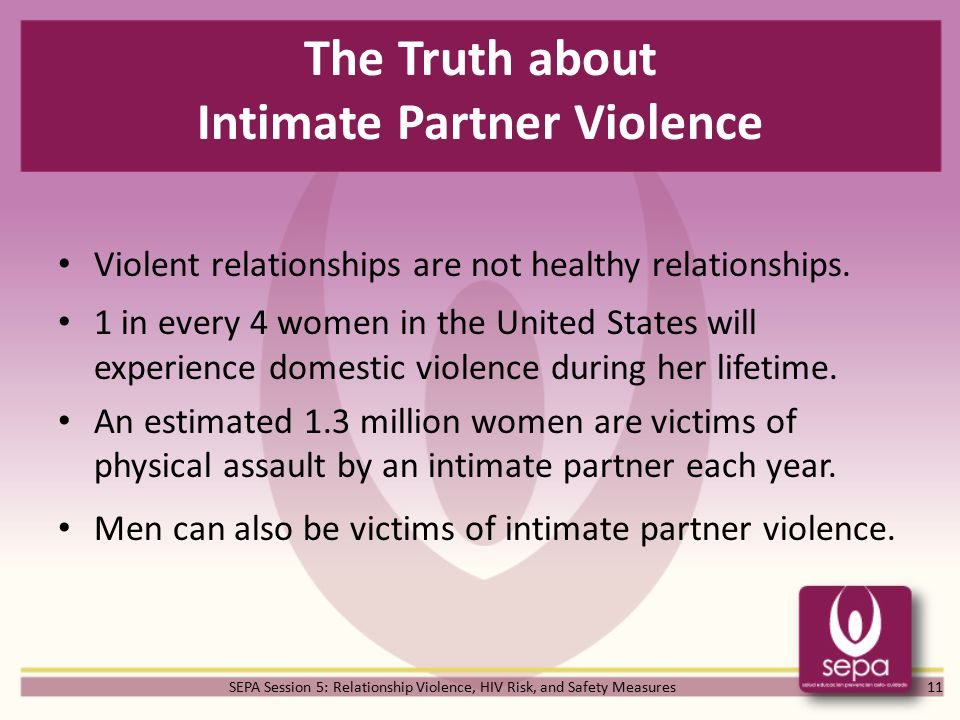 SEPA Session 5: Relationship Violence, HIV Risk, and Safety Measures The Truth about Intimate Partner Violence Violent relationships are not healthy relationships.