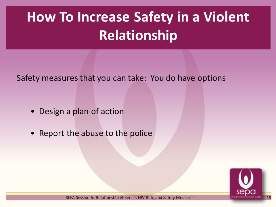 SEPA Session 5: Relationship Violence, HIV Risk, and Safety Measures How To Increase Safety in a Violent Relationship 18 Safety measures that you can take: You do have options Design a plan of action Report the abuse to the police