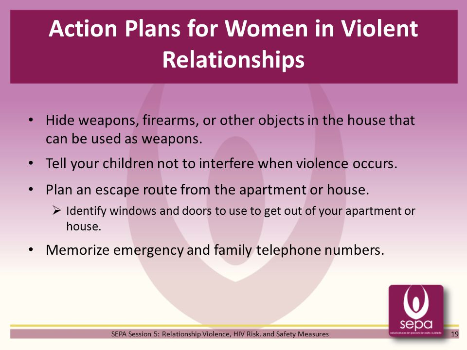 SEPA Session 5: Relationship Violence, HIV Risk, and Safety Measures Action Plans for Women in Violent Relationships Hide weapons, firearms, or other objects in the house that can be used as weapons.