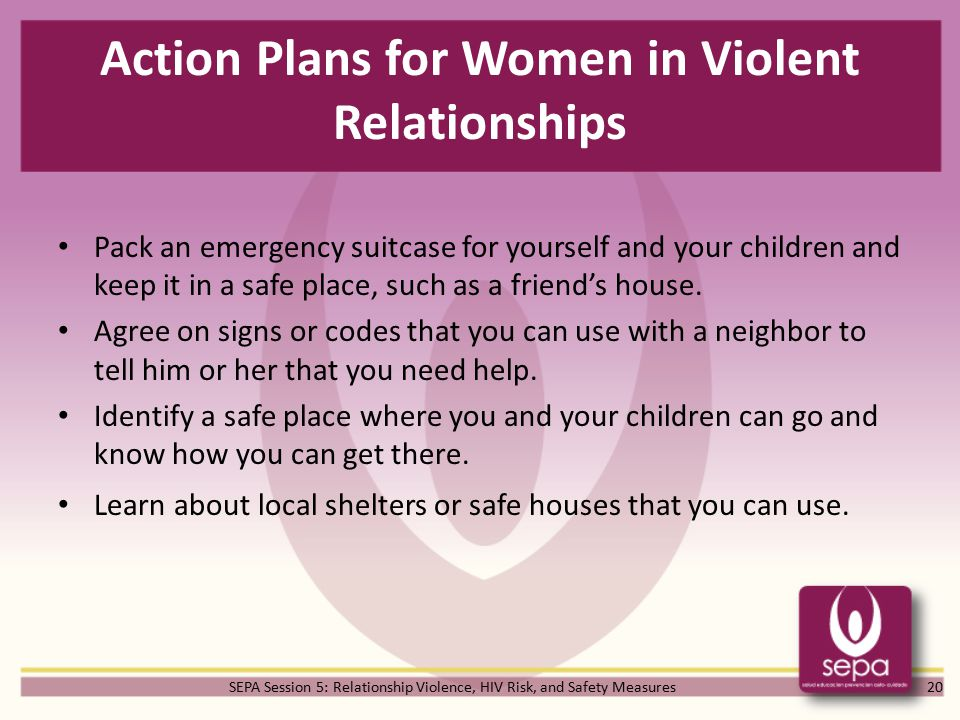 SEPA Session 5: Relationship Violence, HIV Risk, and Safety Measures Action Plans for Women in Violent Relationships Pack an emergency suitcase for yourself and your children and keep it in a safe place, such as a friend's house.