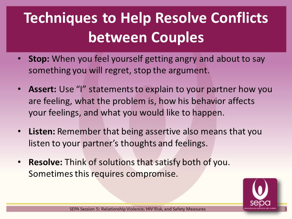 SEPA Session 5: Relationship Violence, HIV Risk, and Safety Measures Techniques to Help Resolve Conflicts between Couples Stop: When you feel yourself getting angry and about to say something you will regret, stop the argument.