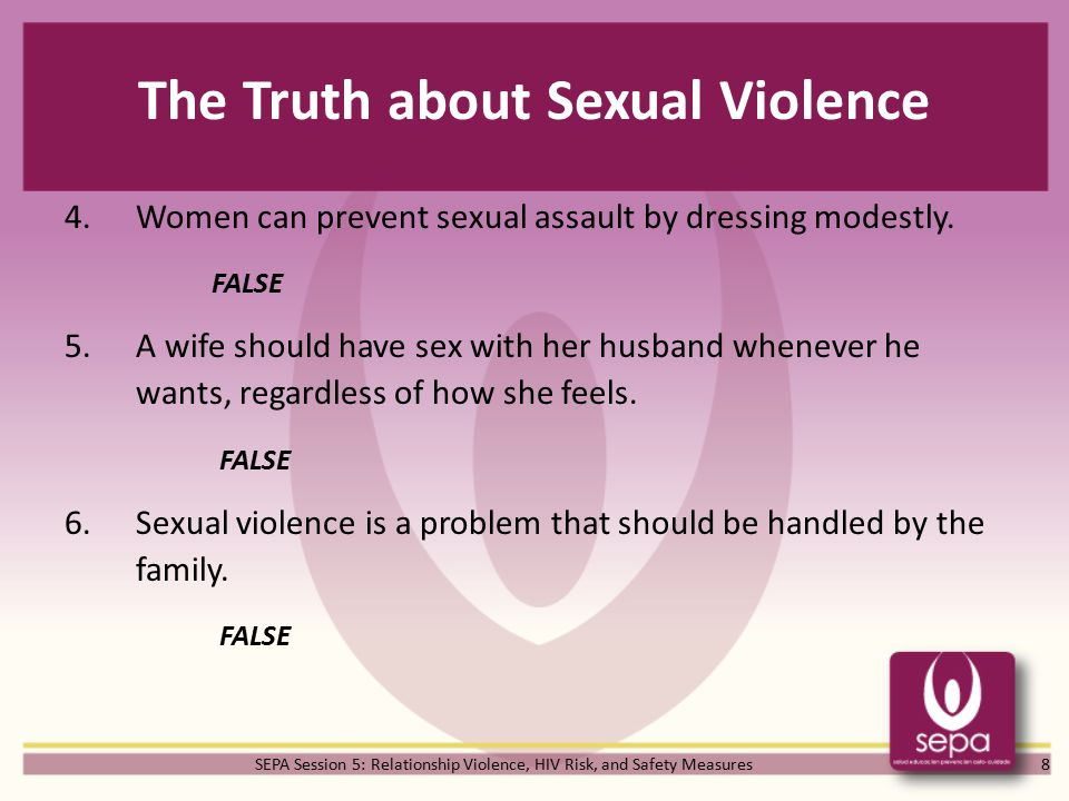 SEPA Session 5: Relationship Violence, HIV Risk, and Safety Measures The Truth about Sexual Violence 4.Women can prevent sexual assault by dressing modestly.