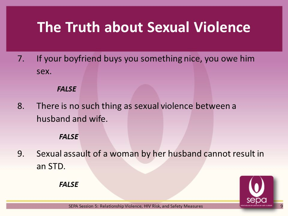 SEPA Session 5: Relationship Violence, HIV Risk, and Safety Measures The Truth about Sexual Violence 7.If your boyfriend buys you something nice, you owe him sex.