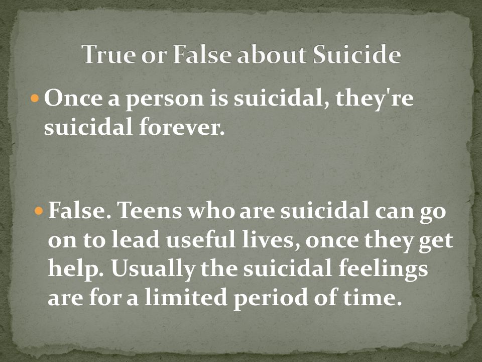 False. Teens who are suicidal can go on to lead useful lives, once they get help.