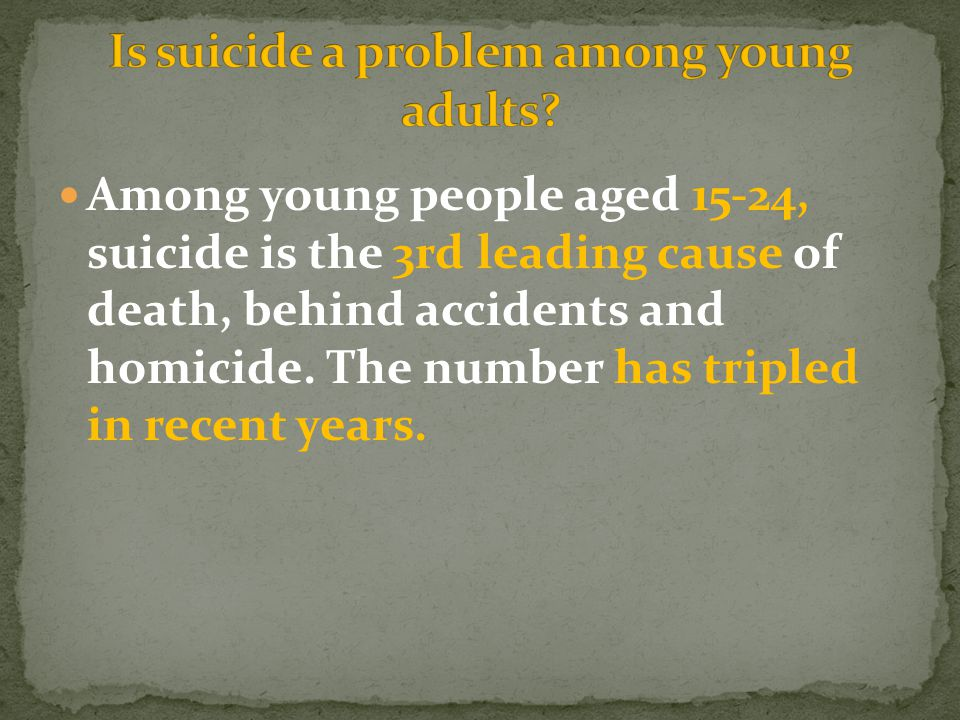 Among young people aged 15-24, suicide is the 3rd leading cause of death, behind accidents and homicide.