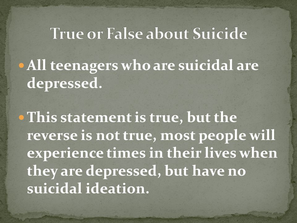 This statement is true, but the reverse is not true, most people will experience times in their lives when they are depressed, but have no suicidal ideation.