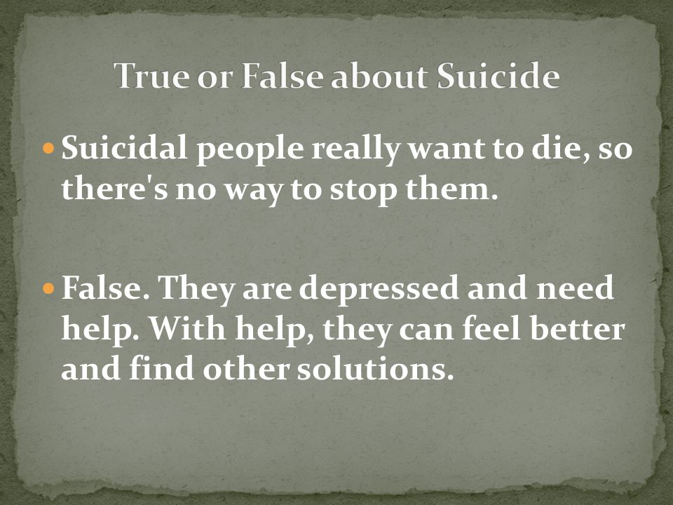 False. They are depressed and need help. With help, they can feel better and find other solutions.