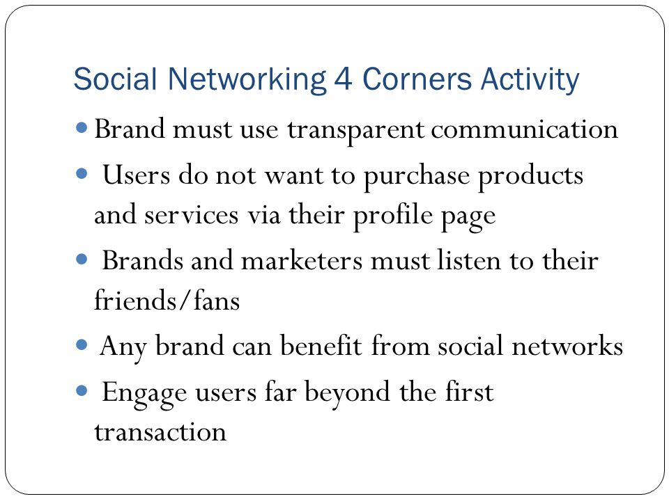 Social Networking 4 Corners Activity Brand must use transparent communication Users do not want to purchase products and services via their profile page Brands and marketers must listen to their friends/fans Any brand can benefit from social networks Engage users far beyond the first transaction