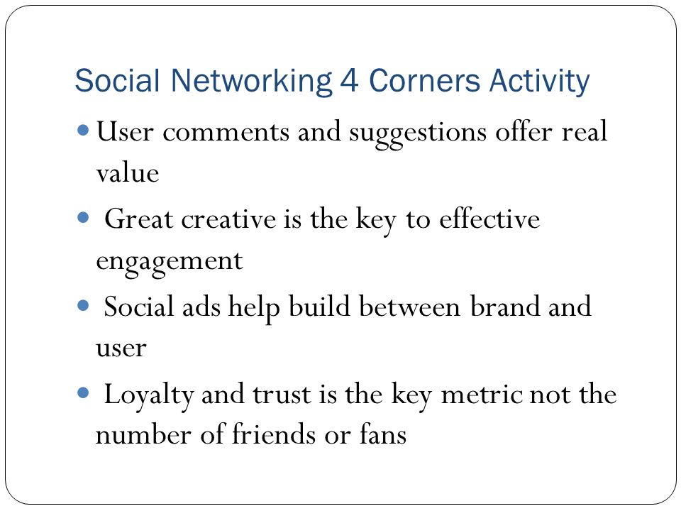 Social Networking 4 Corners Activity User comments and suggestions offer real value Great creative is the key to effective engagement Social ads help build between brand and user Loyalty and trust is the key metric not the number of friends or fans