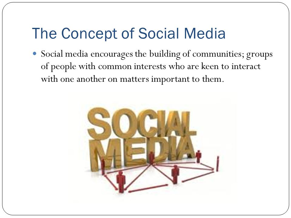 The Concept of Social Media Social media encourages the building of communities; groups of people with common interests who are keen to interact with one another on matters important to them.