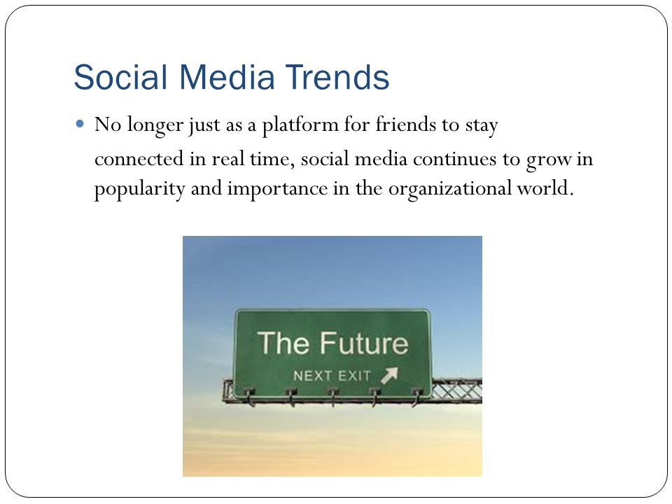 Social Media Trends No longer just as a platform for friends to stay connected in real time, social media continues to grow in popularity and importance in the organizational world.