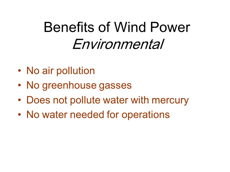 Benefits of Wind Power Environmental No air pollution No greenhouse gasses Does not pollute water with mercury No water needed for operations