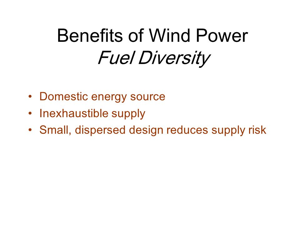 Benefits of Wind Power Fuel Diversity Domestic energy source Inexhaustible supply Small, dispersed design reduces supply risk