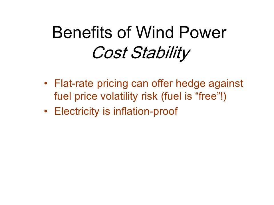 Benefits of Wind Power Cost Stability Flat-rate pricing can offer hedge against fuel price volatility risk (fuel is free !) Electricity is inflation-proof