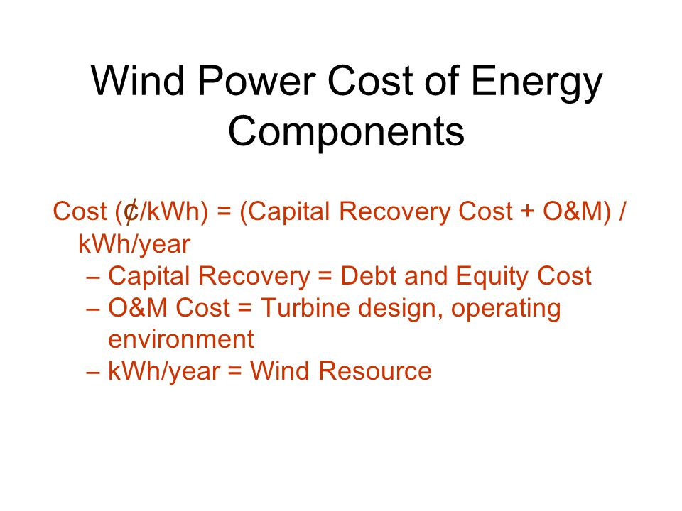 Wind Power Cost of Energy Components Cost ( ¢ /kWh) = (Capital Recovery Cost + O&M) / kWh/year –Capital Recovery = Debt and Equity Cost –O&M Cost = Turbine design, operating environment –kWh/year = Wind Resource