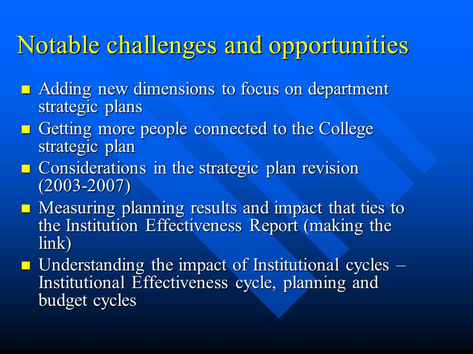 Notable challenges and opportunities Adding new dimensions to focus on department strategic plans Adding new dimensions to focus on department strategic plans Getting more people connected to the College strategic plan Getting more people connected to the College strategic plan Considerations in the strategic plan revision ( ) Considerations in the strategic plan revision ( ) Measuring planning results and impact that ties to the Institution Effectiveness Report (making the link) Measuring planning results and impact that ties to the Institution Effectiveness Report (making the link) Understanding the impact of Institutional cycles – Institutional Effectiveness cycle, planning and budget cycles Understanding the impact of Institutional cycles – Institutional Effectiveness cycle, planning and budget cycles