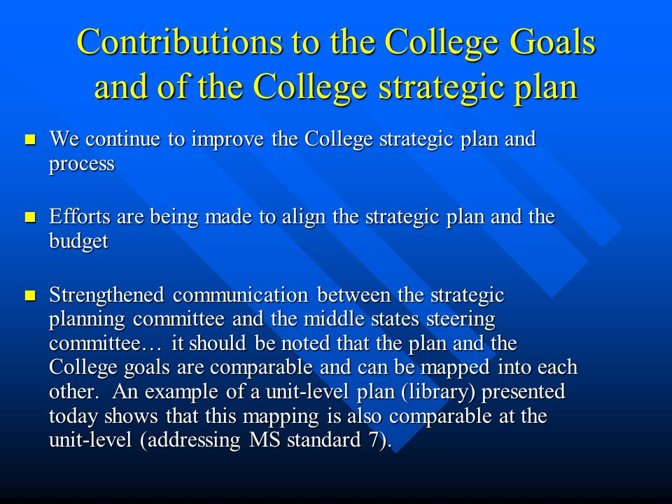 Contributions to the College Goals and of the College strategic plan We continue to improve the College strategic plan and process We continue to improve the College strategic plan and process Efforts are being made to align the strategic plan and the budget Efforts are being made to align the strategic plan and the budget Strengthened communication between the strategic planning committee and the middle states steering committee… it should be noted that the plan and the College goals are comparable and can be mapped into each other.