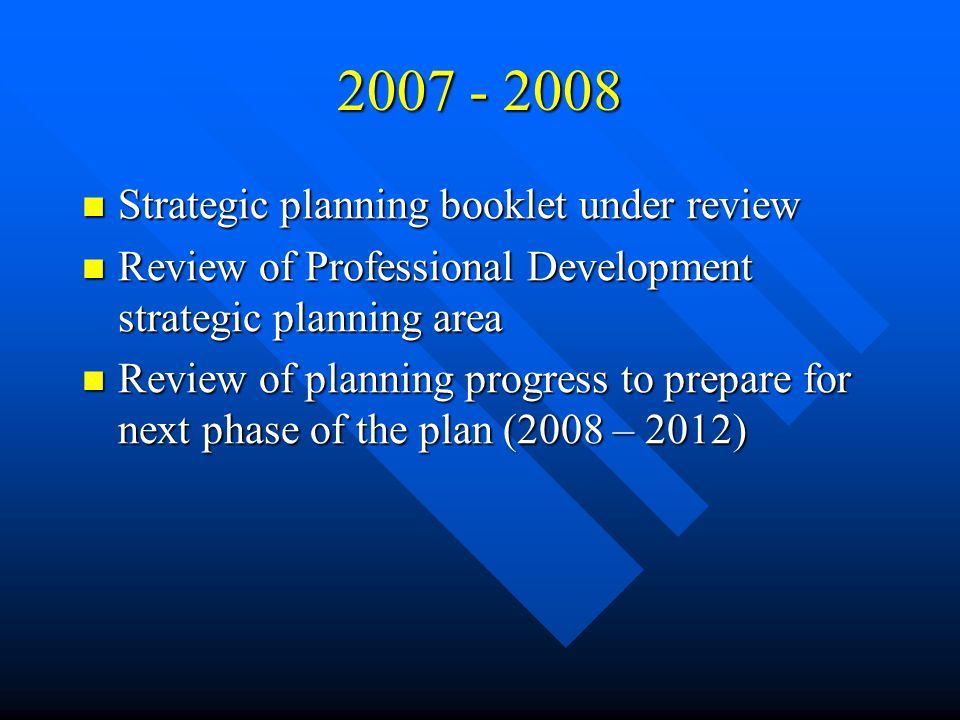 Strategic planning booklet under review Strategic planning booklet under review Review of Professional Development strategic planning area Review of Professional Development strategic planning area Review of planning progress to prepare for next phase of the plan (2008 – 2012) Review of planning progress to prepare for next phase of the plan (2008 – 2012)