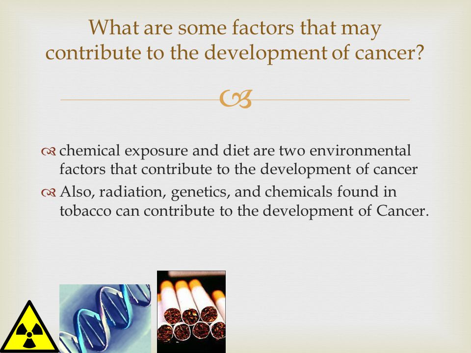   chemical exposure and diet are two environmental factors that contribute to the development of cancer  Also, radiation, genetics, and chemicals found in tobacco can contribute to the development of Cancer.