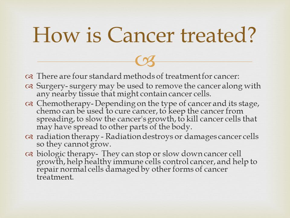   There are four standard methods of treatment for cancer:  Surgery- surgery may be used to remove the cancer along with any nearby tissue that might contain cancer cells.