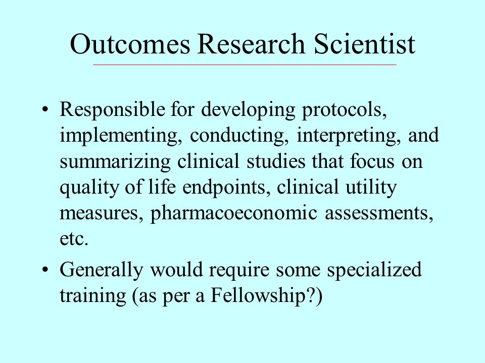 Outcomes Research Scientist Responsible for developing protocols, implementing, conducting, interpreting, and summarizing clinical studies that focus on quality of life endpoints, clinical utility measures, pharmacoeconomic assessments, etc.