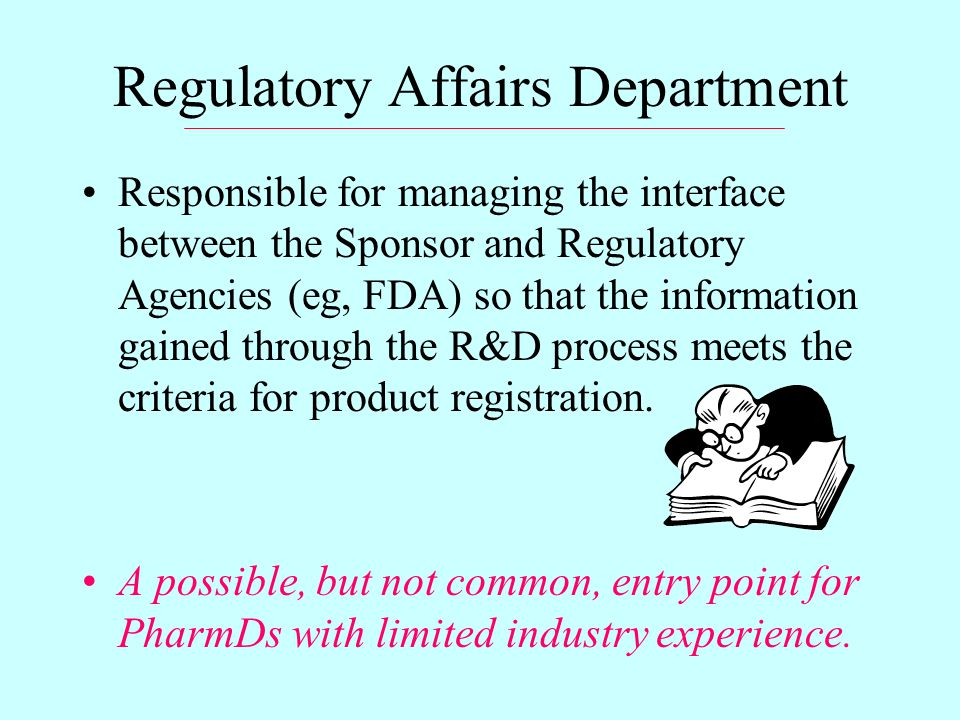 Regulatory Affairs Department Responsible for managing the interface between the Sponsor and Regulatory Agencies (eg, FDA) so that the information gained through the R&D process meets the criteria for product registration.