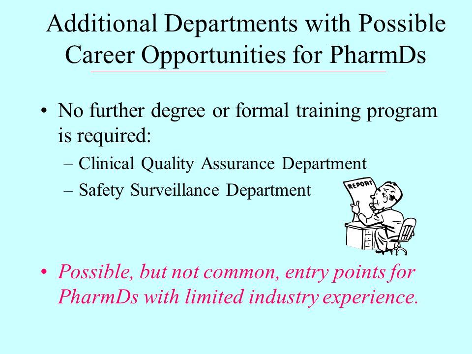 Additional Departments with Possible Career Opportunities for PharmDs No further degree or formal training program is required: –Clinical Quality Assurance Department –Safety Surveillance Department Possible, but not common, entry points for PharmDs with limited industry experience.
