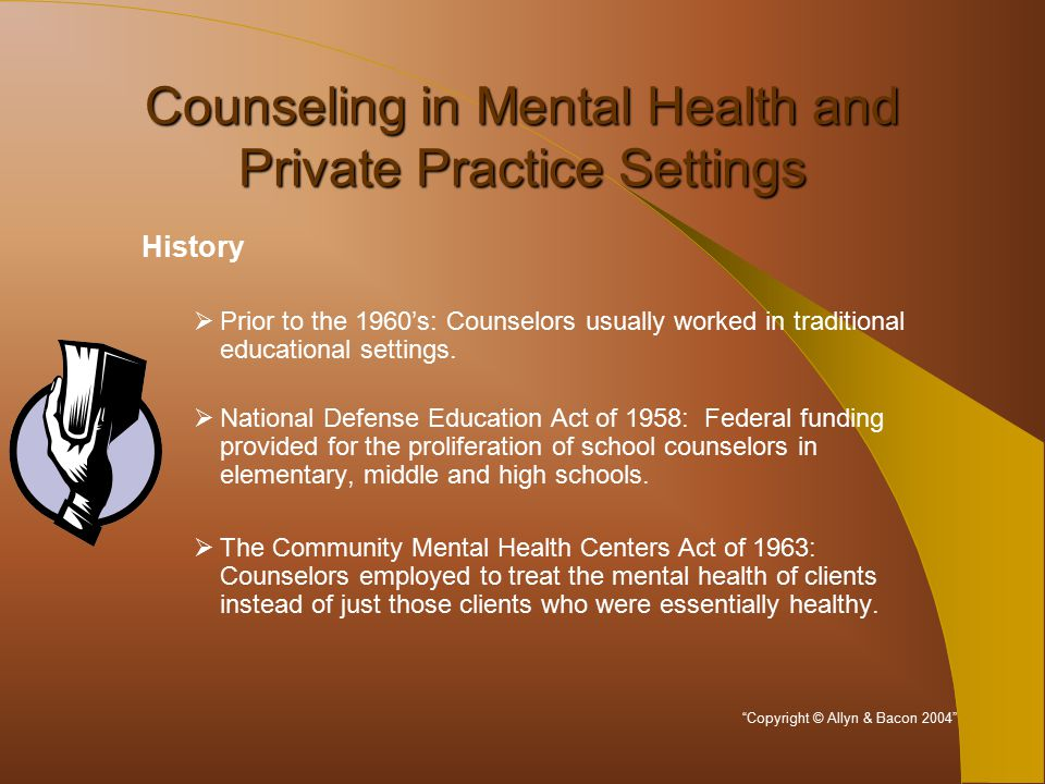 Counseling in Mental Health and Private Practice Settings History  Prior to the 1960's: Counselors usually worked in traditional educational settings.