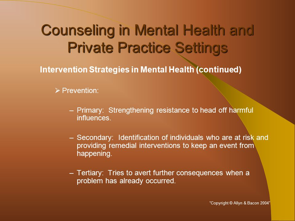 Counseling in Mental Health and Private Practice Settings Intervention Strategies in Mental Health (continued)  Prevention: –Primary: Strengthening resistance to head off harmful influences.