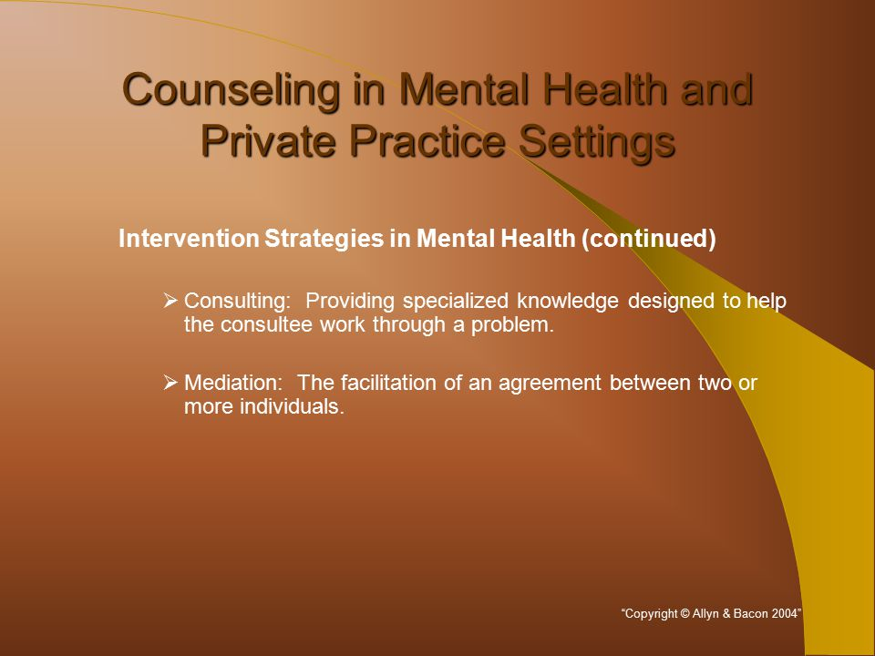 Counseling in Mental Health and Private Practice Settings Intervention Strategies in Mental Health (continued)  Consulting: Providing specialized knowledge designed to help the consultee work through a problem.