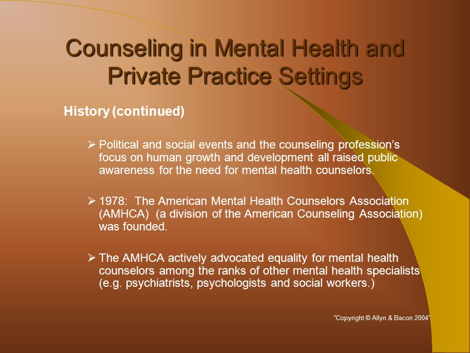 Counseling in Mental Health and Private Practice Settings History (continued)  Political and social events and the counseling profession's focus on human growth and development all raised public awareness for the need for mental health counselors.
