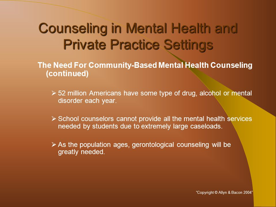 Counseling in Mental Health and Private Practice Settings The Need For Community-Based Mental Health Counseling (continued)  52 million Americans have some type of drug, alcohol or mental disorder each year.