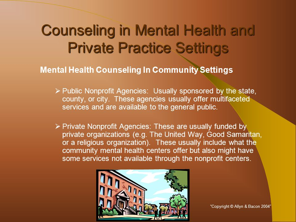 Counseling in Mental Health and Private Practice Settings Mental Health Counseling In Community Settings  Public Nonprofit Agencies: Usually sponsored by the state, county, or city.