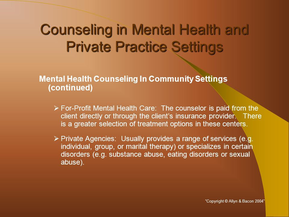 Counseling in Mental Health and Private Practice Settings Mental Health Counseling In Community Settings (continued)  For-Profit Mental Health Care: The counselor is paid from the client directly or through the client's insurance provider.