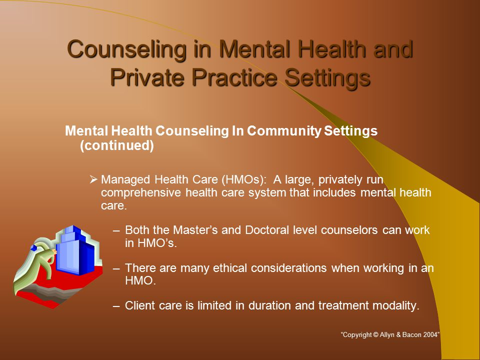 Counseling in Mental Health and Private Practice Settings Mental Health Counseling In Community Settings (continued)  Managed Health Care (HMOs): A large, privately run comprehensive health care system that includes mental health care.