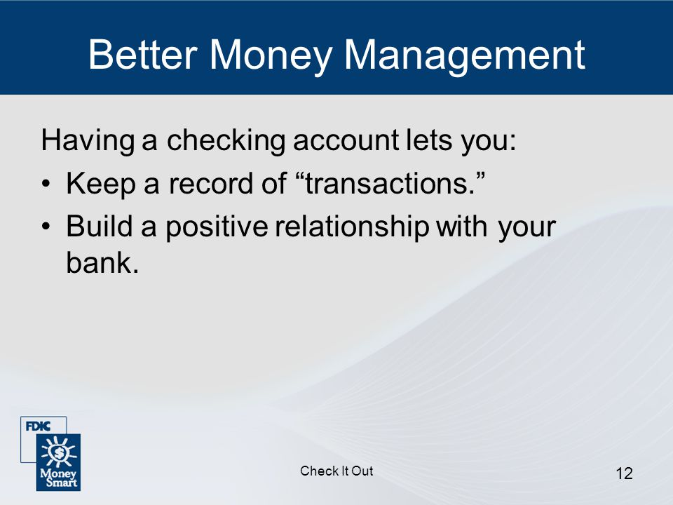 Check It Out 12 Better Money Management Having a checking account lets you: Keep a record of transactions. Build a positive relationship with your bank.