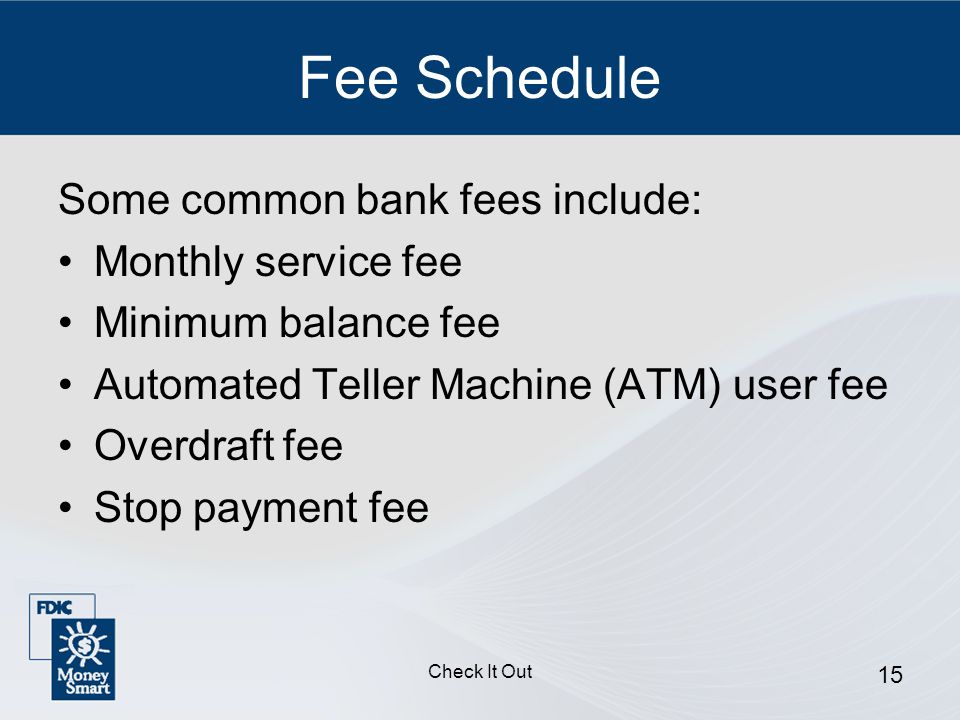 Check It Out 15 Fee Schedule Some common bank fees include: Monthly service fee Minimum balance fee Automated Teller Machine (ATM) user fee Overdraft fee Stop payment fee