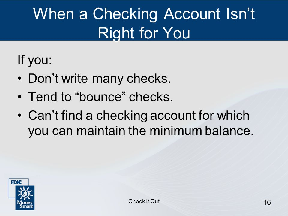 Check It Out 16 When a Checking Account Isn't Right for You If you: Don't write many checks.